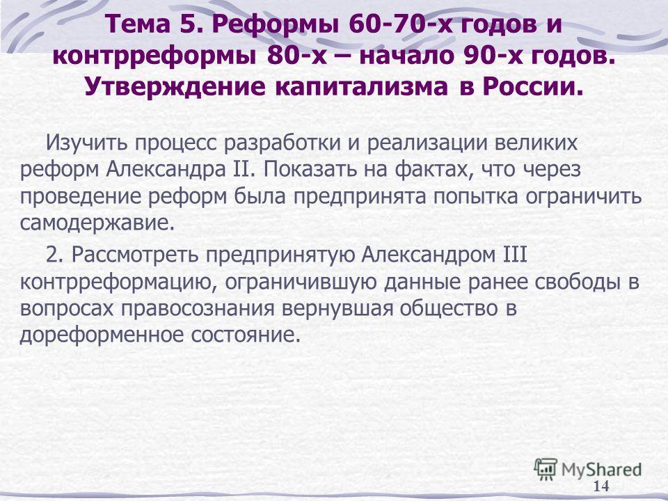 14 Тема 5. Реформы 60-70-х годов и контрреформы 80-х – начало 90-х годов. Утверждение капитализма в России. Изучить процесс разработки и реализации великих реформ Александра II. Показать на фактах, что через проведение реформ была предпринята попытка