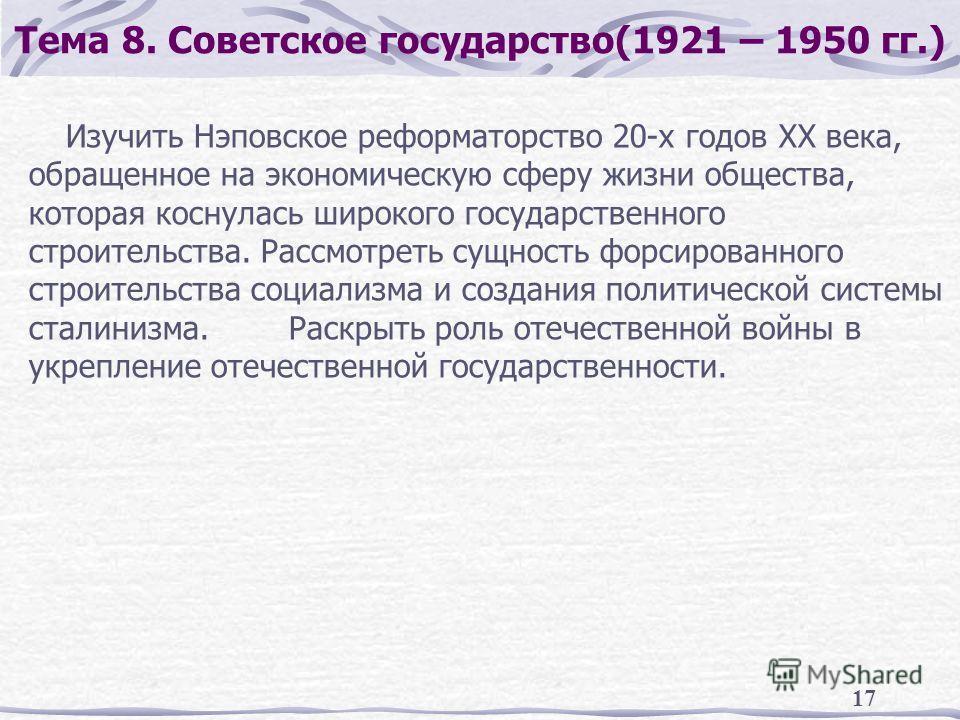 17 Тема 8. Советское государство(1921 – 1950 гг.) Изучить Нэповское реформаторство 20-х годов XX века, обращенное на экономическую сферу жизни общества, которая коснулась широкого государственного строительства. Рассмотреть сущность форсированного ст