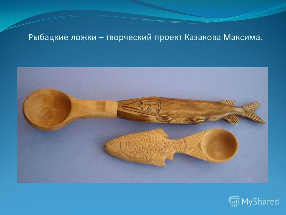 Рыбацкие ложки – творческий проект Казакова Максима.