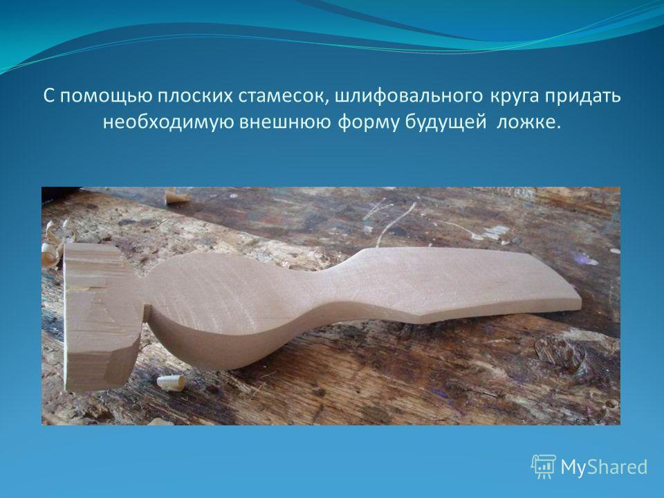 С помощью плоских стамесок, шлифовального круга придать необходимую внешнюю форму будущей ложке.