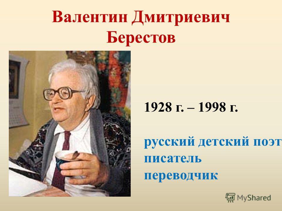 Валентин Дмитриевич Берестов 1928 г. – 1998 г. русский детский поэт писатель переводчик