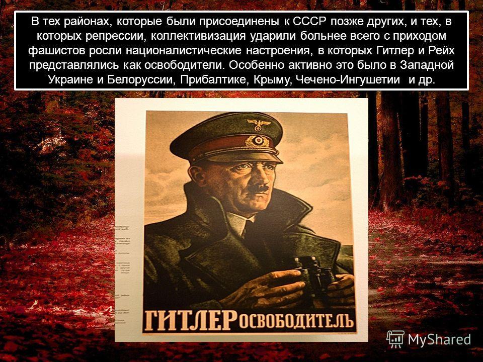 В тех районах, которые были присоединены к СССР позже других, и тех, в которых репрессии, коллективизация ударили больнее всего с приходом фашистов росли националистические настроения, в которых Гитлер и Рейх представлялись как освободители. Особенно