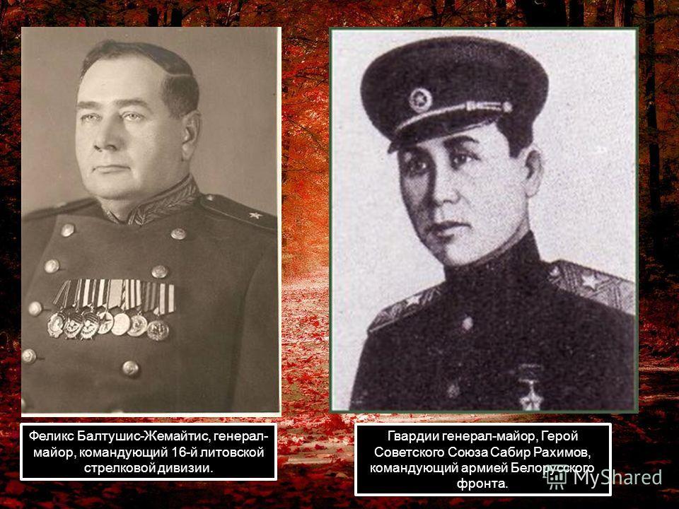 Феликс Балтушис-Жемайтис, генерал- майор, командующий 16-й литовской стрелковой дивизии. Гвардии генерал-майор, Герой Советского Союза Сабир Рахимов, командующий армией Белорусского фронта.