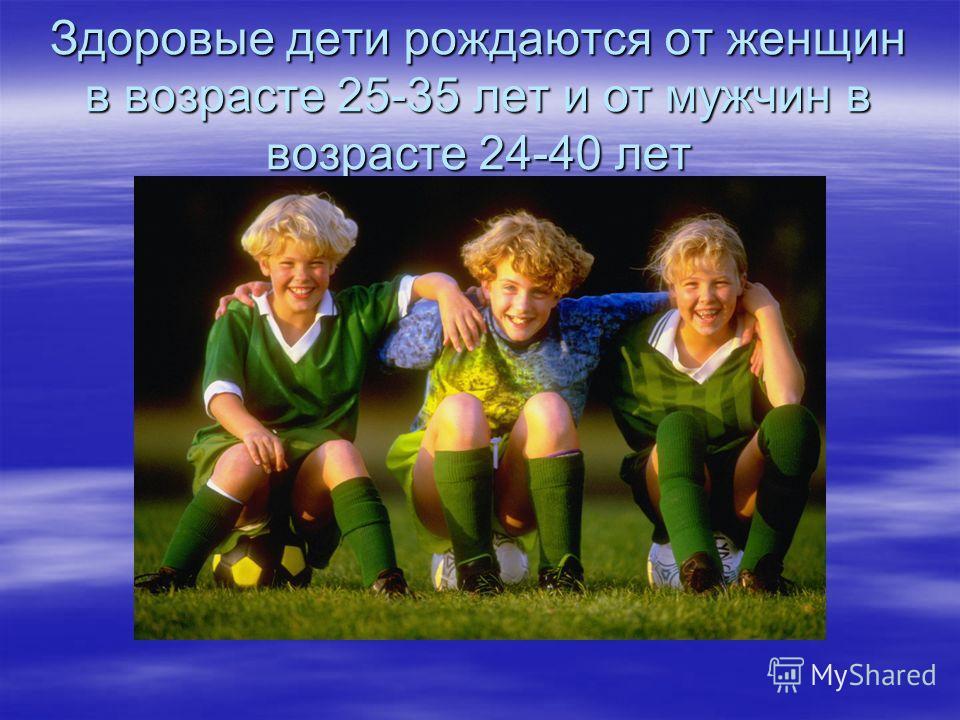 Здоровые дети рождаются от женщин в возрасте 25-35 лет и от мужчин в возрасте 24-40 лет