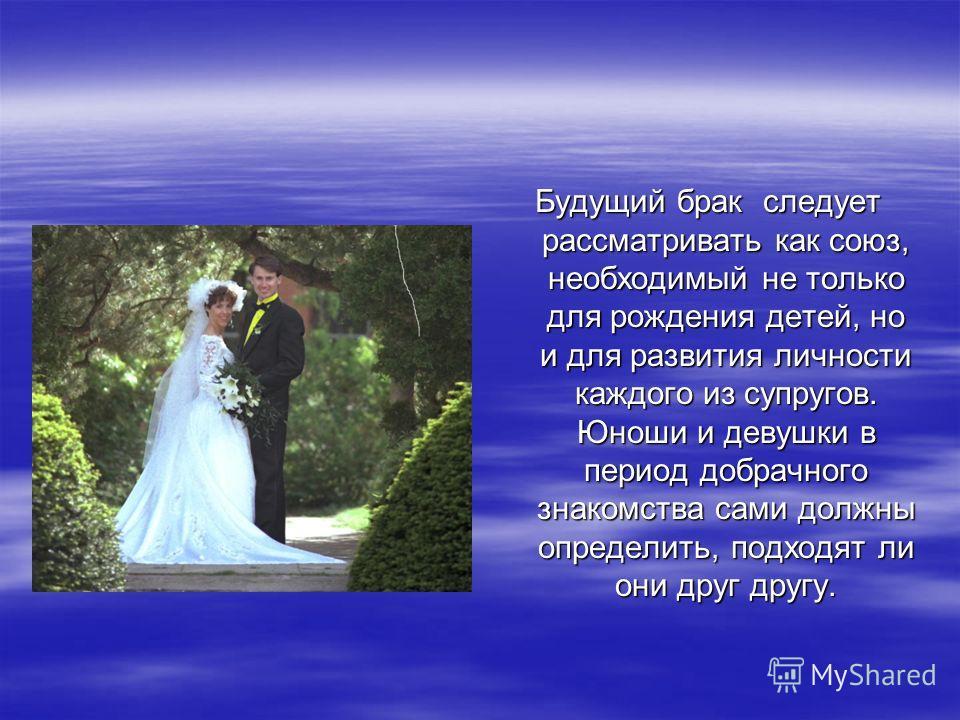 Будущий брак следует рассматривать как союз, необходимый не только для рождения детей, но и для развития личности каждого из супругов. Юноши и девушки