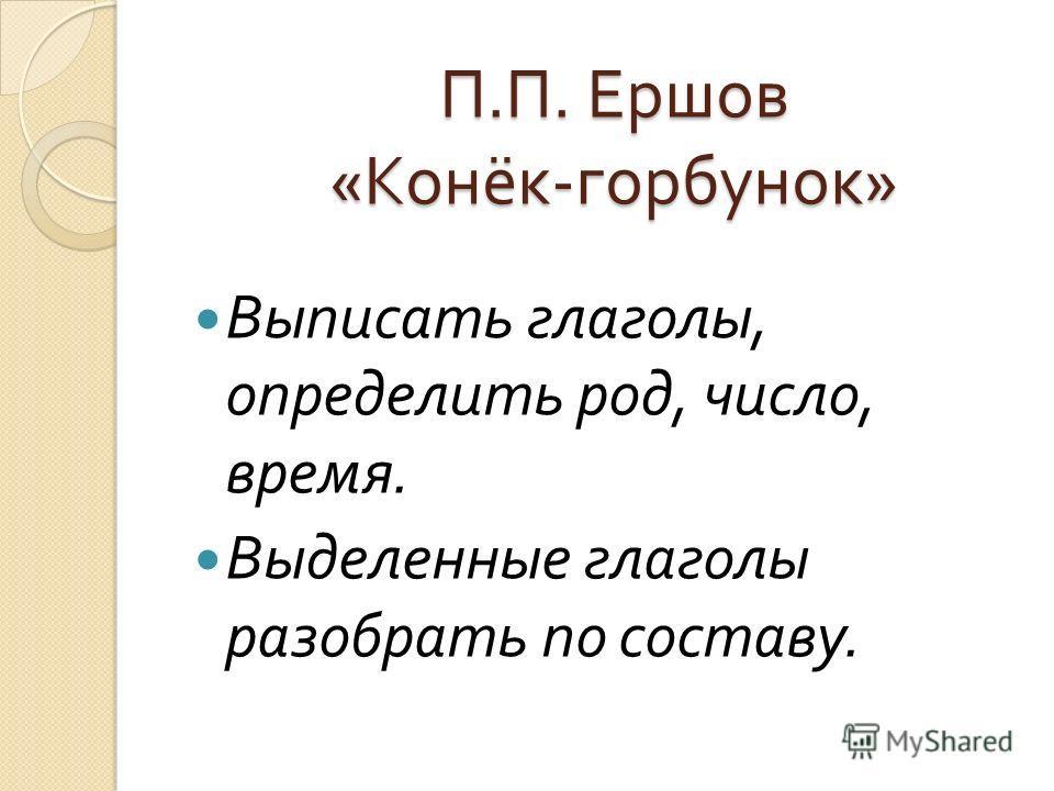 П. П. Ершов « Конёк - горбунок » Выписать глаголы, определить род, число, время. Выделенные глаголы разобрать по составу.