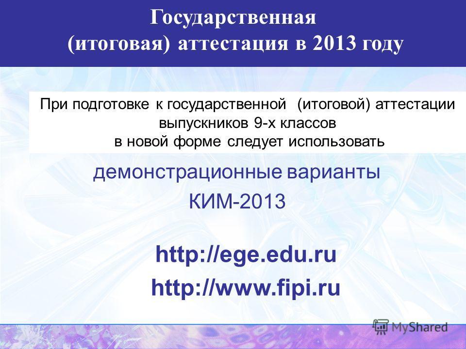 При подготовке к государственной (итоговой) аттестации выпускников 9-х классов в новой форме следует использовать демонстрационные варианты КИМ-2013 http://ege.edu.ru http://www.fipi.ru Государственная (итоговая) аттестация в 2013 году