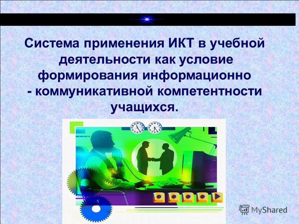 Система применения ИКТ в учебной деятельности как условие формирования информационно - коммуникативной компетентности учащихся.