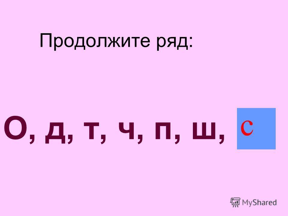 Продолжите ряд: О, д, т, ч, п, ш,... с