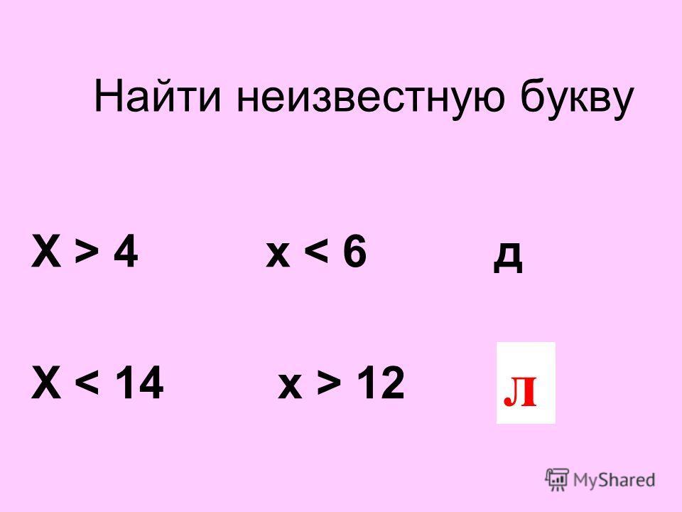 Найти неизвестную букву Х > 4 х < 6 д Х 12 ? л