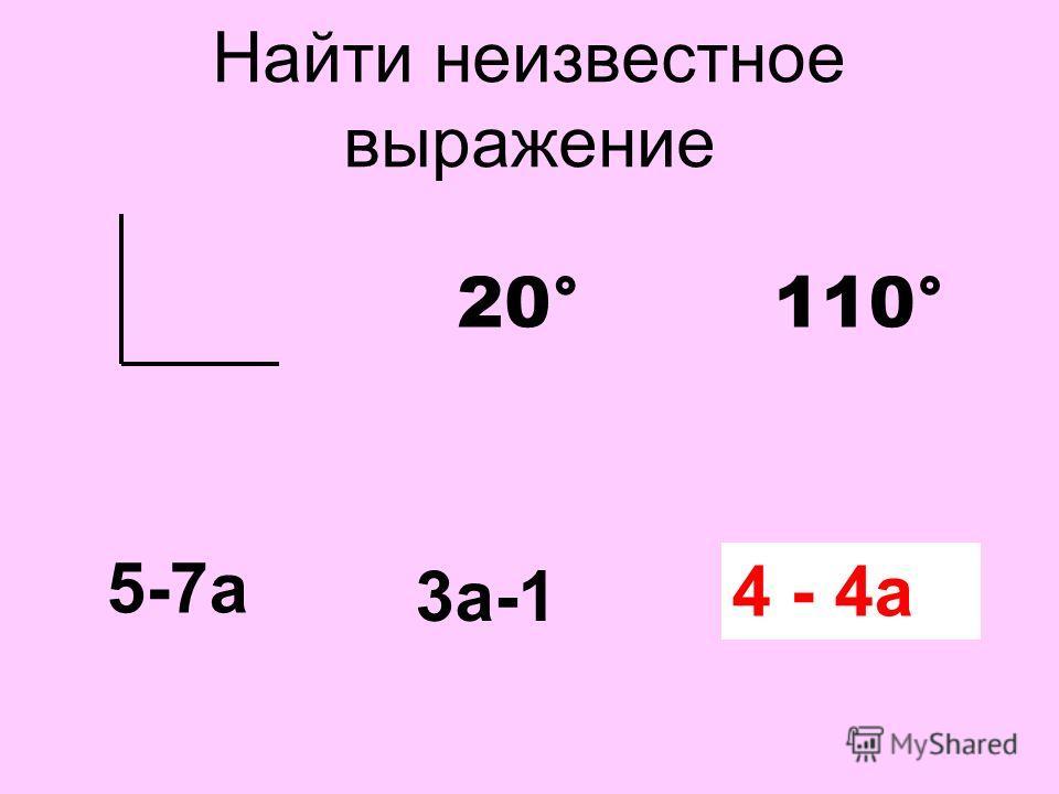 Найти неизвестное выражение 20°110° 5-7а 3а-1 ? 4 - 4а