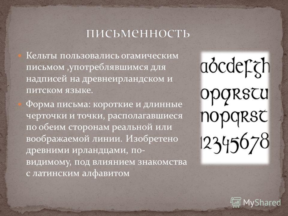 Кельты пользовались огамическим письмом,употреблявшимся для надписей на древнеирландском и питском языке. Форма письма: короткие и длинные черточки и точки, располагавшиеся по обеим сторонам реальной или воображаемой линии. Изобретено древними ирланд