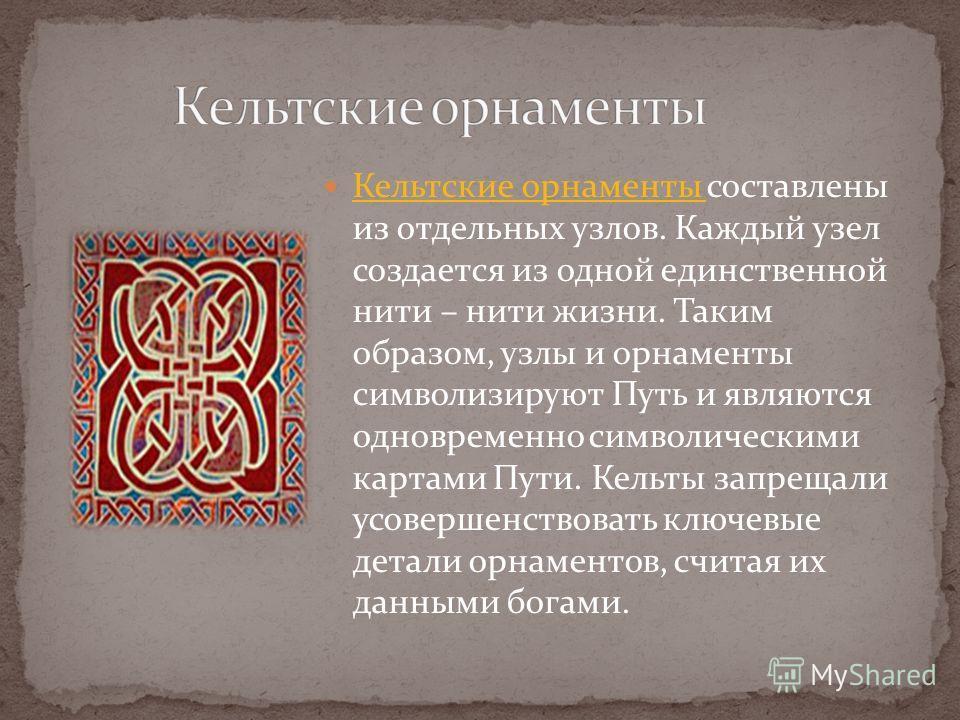 Кельтские орнаменты составлены из отдельных узлов. Каждый узел создается из одной единственной нити – нити жизни. Таким образом, узлы и орнаменты символизируют Путь и являются одновременно символическими картами Пути. Кельты запрещали усовершенствова