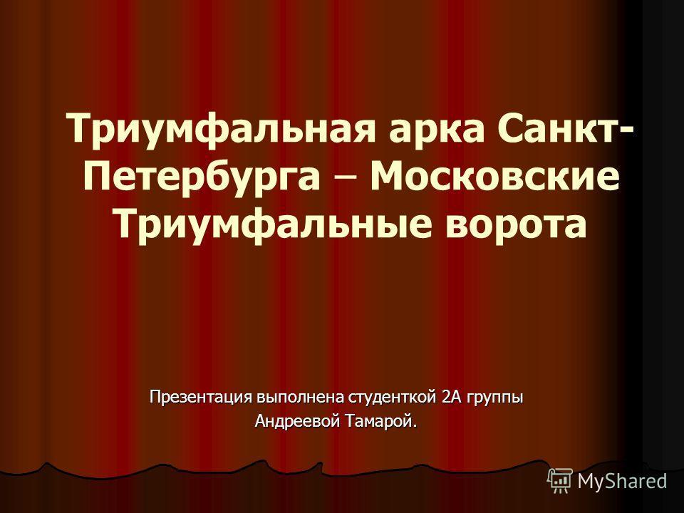 Триумфальная арка Санкт- Петербурга – Московские Триумфальные ворота Презентация выполнена студенткой 2А группы Андреевой Тамарой.