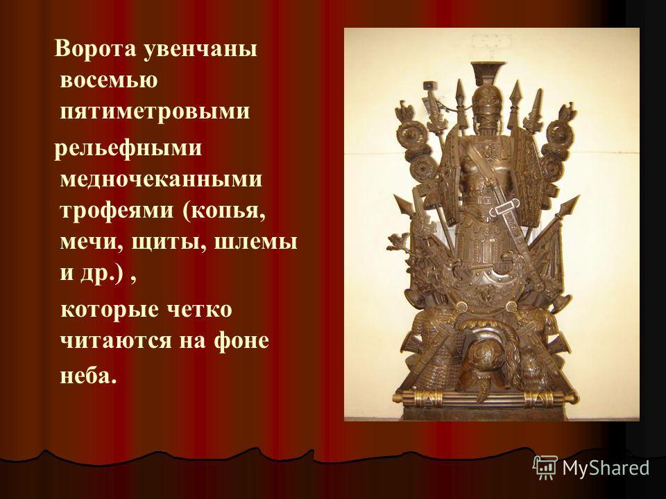 Ворота увенчаны восемью пятиметровыми рельефными медночеканными трофеями (копья, мечи, щиты, шлемы и др.), которые четко читаются на фоне неба.
