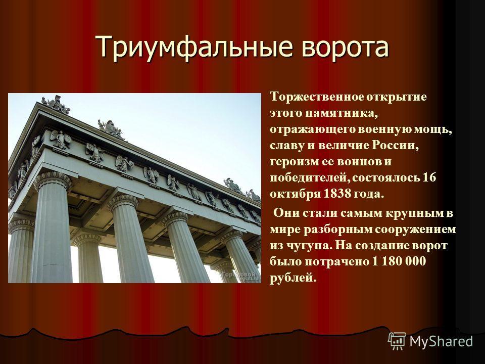 Триумфальные ворота Торжественное открытие этого памятника, отражающего военную мощь, славу и величие России, героизм ее воинов и победителей, состоялось 16 октября 1838 года. Они стали самым крупным в мире разборным сооружением из чугуна. На создани