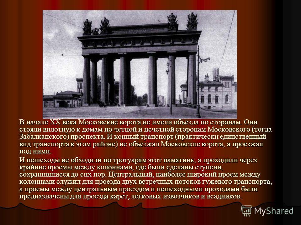 В начале ХХ века Московские ворота не имели объезда по сторонам. Они стояли вплотную к домам по четной и нечетной сторонам Московского (тогда Забалканского) проспекта. И конный транспорт (практически единственный вид транспорта в этом районе) не объе