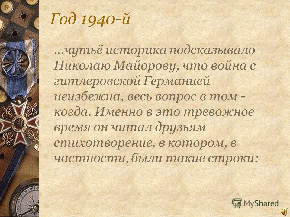 Год 1940-й …чутьё историка подсказывало Николаю Майорову, что война с гитлеровской Германией неизбежна, весь вопрос в том - когда. Именно в это тревожное время он читал друзьям стихотворение, в котором, в частности, были такие строки: