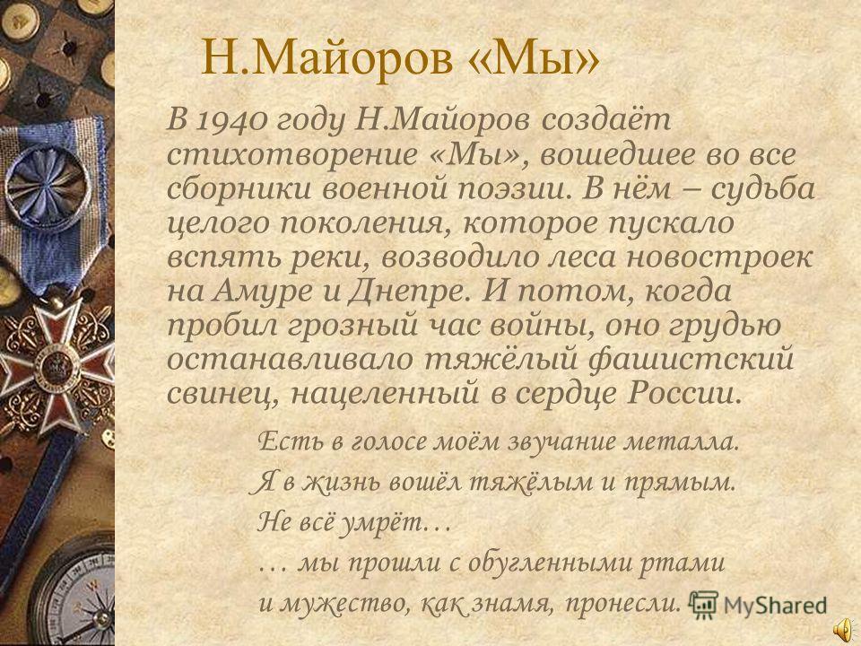 Н.Майоров «Мы» В 1940 году Н.Майоров создаёт стихотворение «Мы», вошедшее во все сборники военной поэзии. В нём – судьба целого поколения, которое пускало вспять реки, возводило леса новостроек на Амуре и Днепре. И потом, когда пробил грозный час вой