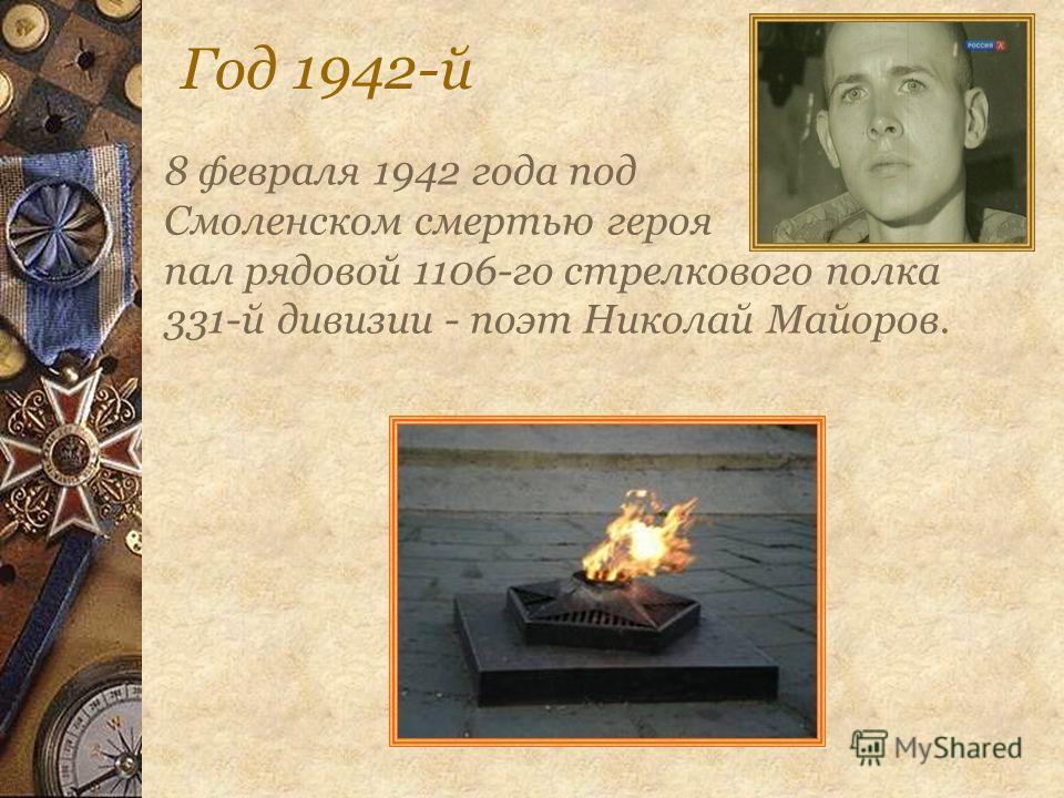 Год 1942-й 8 февраля 1942 года под Смоленском смертью героя пал рядовой 1106-го стрелкового полка 331-й дивизии - поэт Николай Майоров.