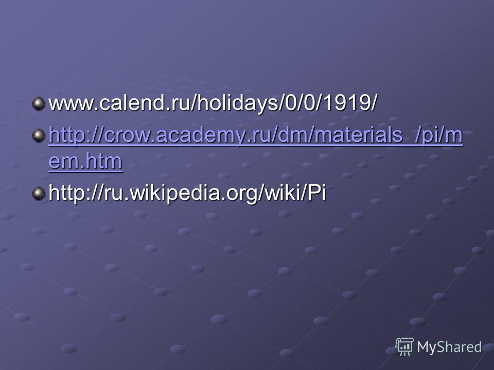 www.calend.ru/holidays/0/0/1919/ http://crow.academy.ru/dm/materials_/pi/m em.htm http://crow.academy.ru/dm/materials_/pi/m em.htmhttp://ru.wikipedia.org/wiki/Pi