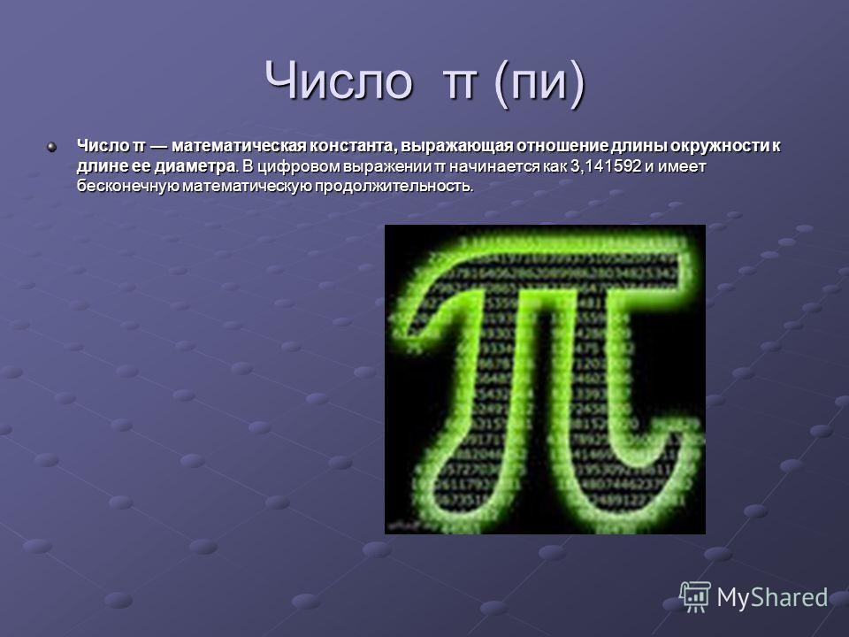 Число π (пи) Число π математическая константа, выражающая отношение длины окружности к длине ее диаметра. В цифровом выражении π начинается как 3,141592 и имеет бесконечную математическую продолжительность.