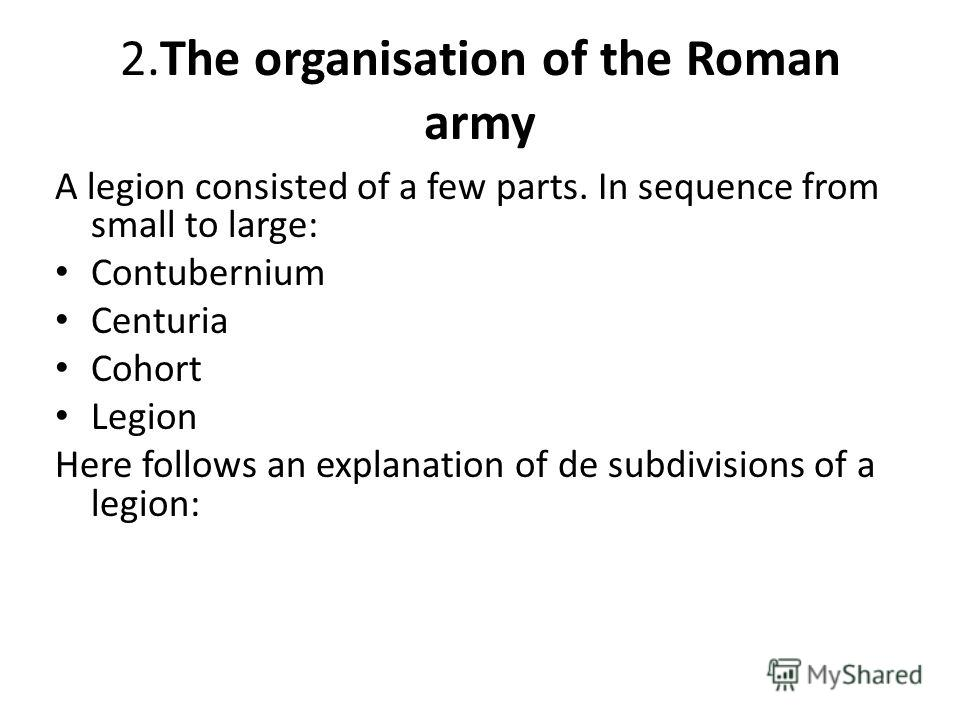 2.The organisation of the Roman army A legion consisted of a few parts. In sequence from small to large: Contubernium Centuria Cohort Legion Here follows an explanation of de subdivisions of a legion: