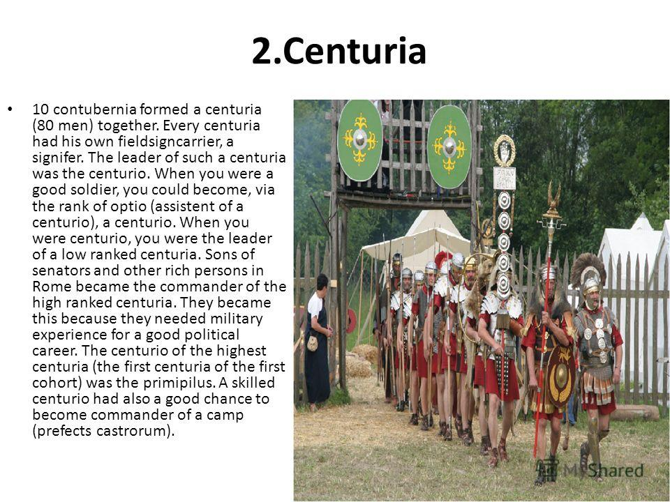 2.Centuria 10 contubernia formed a centuria (80 men) together. Every centuria had his own fieldsigncarrier, a signifer. The leader of such a centuria was the centurio. When you were a good soldier, you could become, via the rank of optio (assistent o