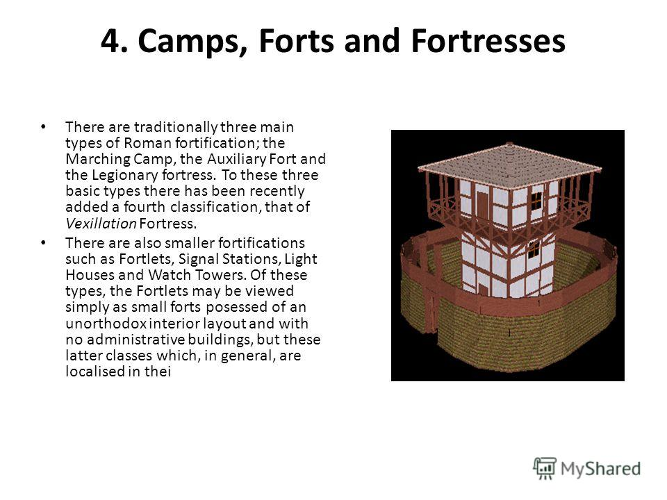 4. Camps, Forts and Fortresses There are traditionally three main types of Roman fortification; the Marching Camp, the Auxiliary Fort and the Legionary fortress. To these three basic types there has been recently added a fourth classification, that o
