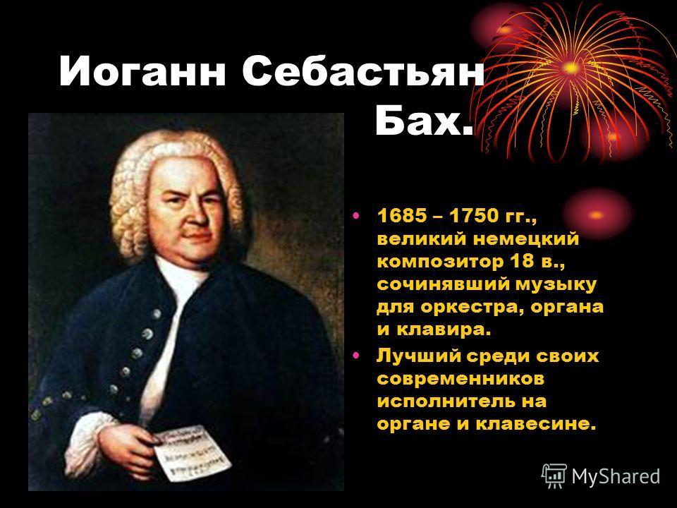 Иоганн Себастьян Бах. 1685 – 1750 гг., великий немецкий композитор 18 в., сочинявший музыку для оркестра, органа и клавира. Лучший среди своих современников исполнитель на органе и клавесине.