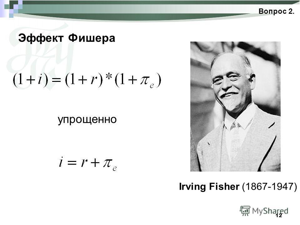 12 Эффект Фишера Вопрос 2. Irving Fisher (1867-1947) упрощенно