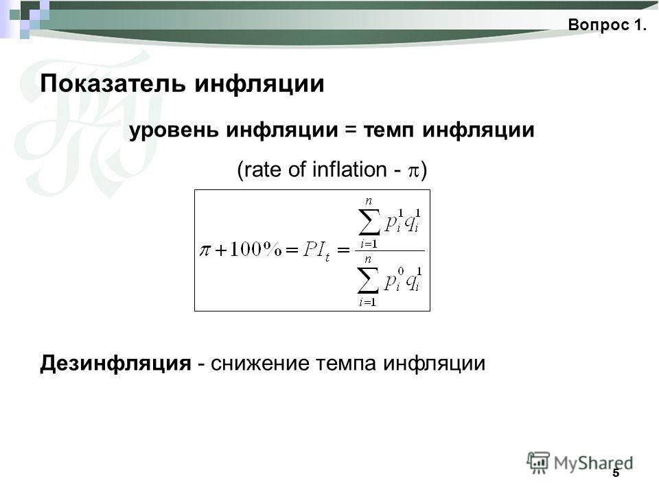 5 Показатель инфляции Вопрос 1. уровень инфляции = темп инфляции (rate of inflation - ) Дезинфляция - снижение темпа инфляции