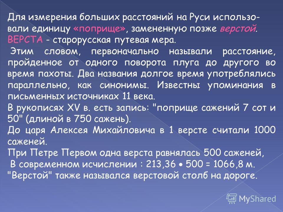 Для измерения больших расстояний на Руси использо- вали единицу «поприще», замененную позже верстой. ВЕРСТА - старорусская путевая мера. Этим словом, первоначально называли расстояние, пройденное от одного поворота плуга до другого во время пахоты. Д
