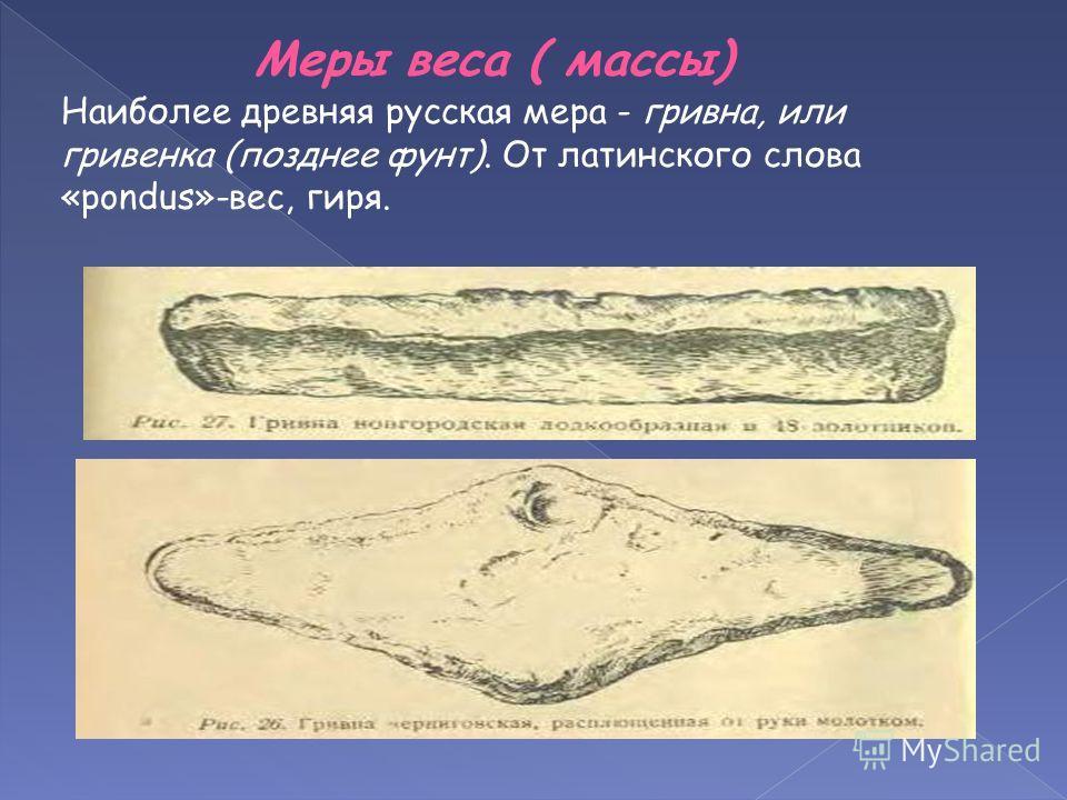 Меры веса ( массы) Наиболее древняя русская мера - гривна, или гривенка (позднее фунт). От латинского слова «pondus»-вес, гиря.