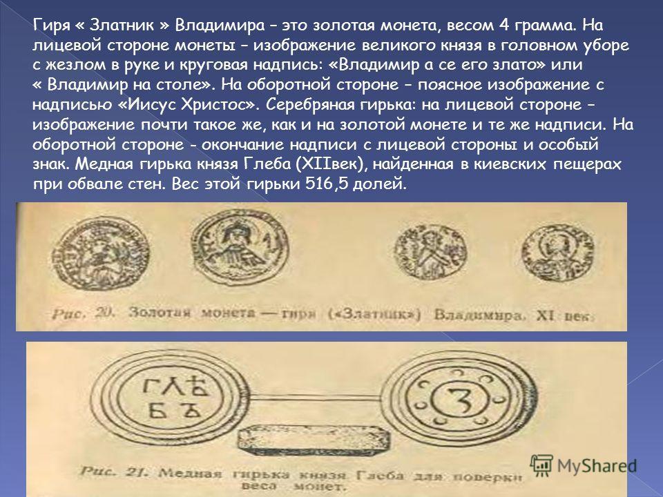 Гиря « Златник » Владимира – это золотая монета, весом 4 грамма. На лицевой стороне монеты – изображение великого князя в головном уборе с жезлом в руке и круговая надпись: «Владимир а се его злато» или « Владимир на столе». На оборотной стороне – по