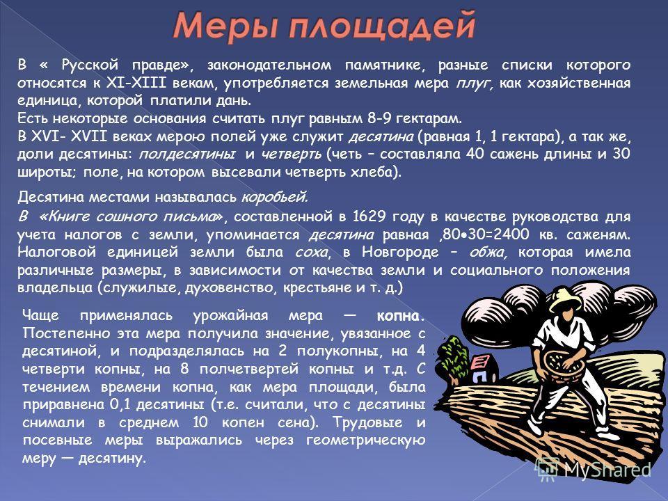 В « Русской правде», законодательном памятнике, разные списки которого относятся к ХI-ХIII векам, употребляется земельная мера плуг, как хозяйственная единица, которой платили дань. Есть некоторые основания считать плуг равным 8-9 гектарам. В ХVI- ХV