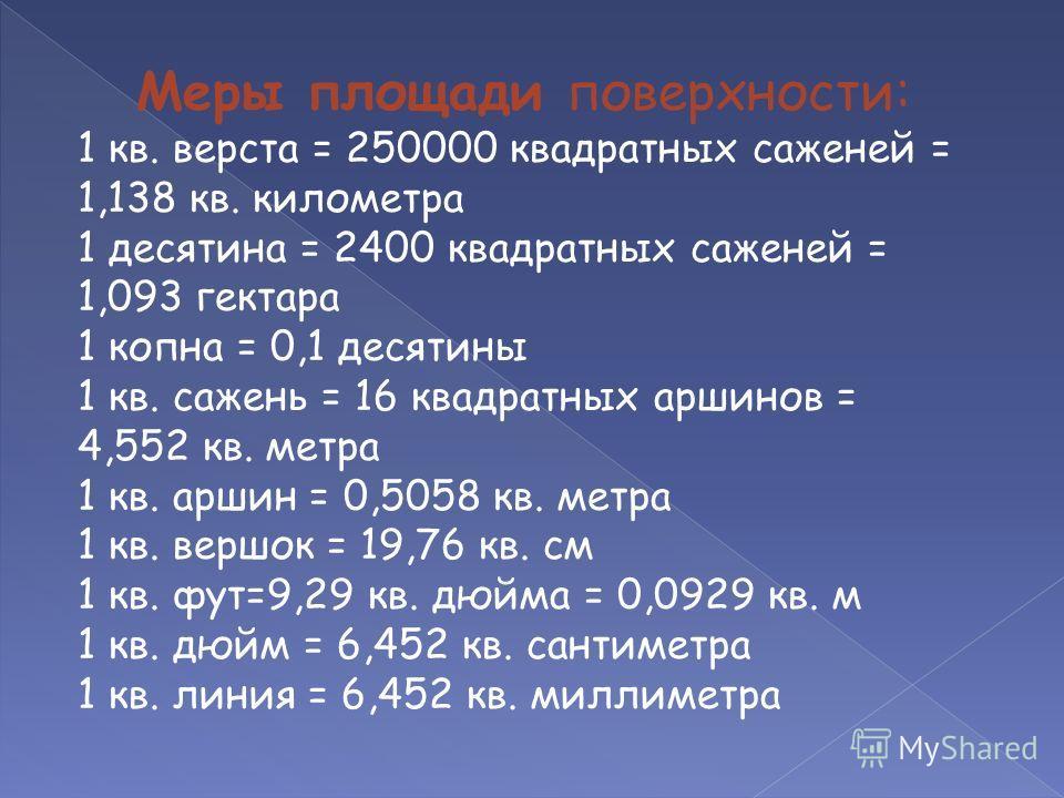 Меры площади поверхности: 1 кв. верста = 250000 квадратных саженей = 1,138 кв. километра 1 десятина = 2400 квадратных саженей = 1,093 гектара 1 копна = 0,1 десятины 1 кв. сажень = 16 квадратных аршинов = 4,552 кв. метра 1 кв. аршин = 0,5058 кв. метра