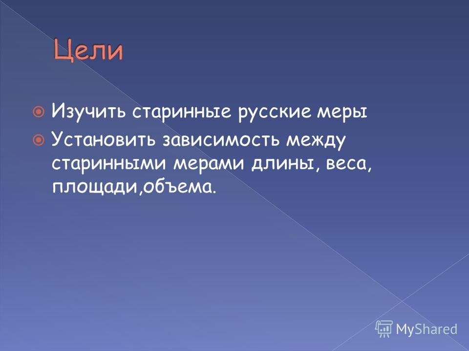 Изучить старинные русские меры Установить зависимость между старинными мерами длины, веса, площади,объема.