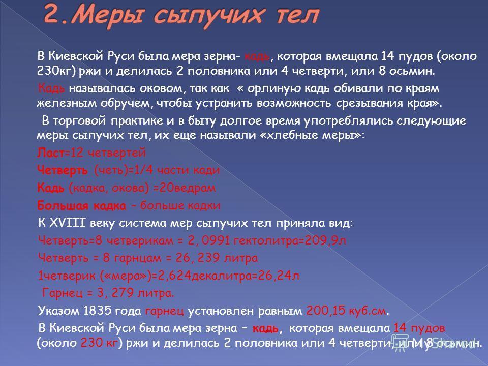В Киевской Руси была мера зерна- кадь, которая вмещала 14 пудов (около 230кг) ржи и делилась 2 половника или 4 четверти, или 8 осьмин. Кадь называлась оковом, так как « орлиную кадь обивали по краям железным обручем, чтобы устранить возможность срезы