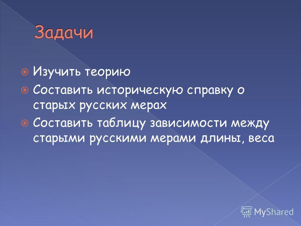 Изучить теорию Составить историческую справку о старых русских мерах Составить таблицу зависимости между старыми русскими мерами длины, веса