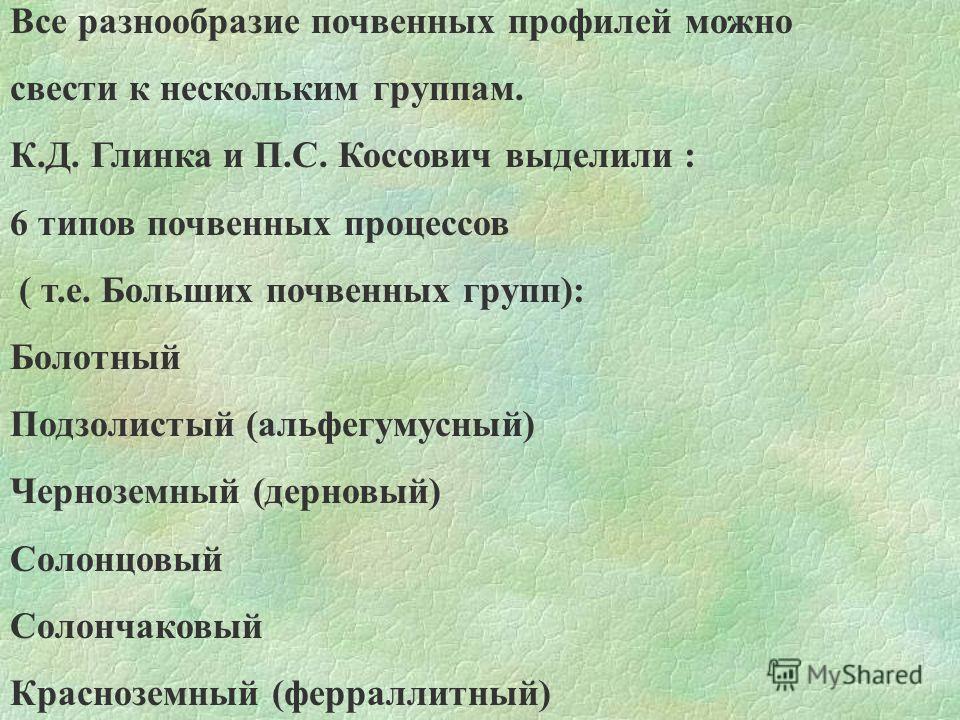 Все разнообразие почвенных профилей можно свести к нескольким группам. К.Д. Глинка и П.С. Коссович выделили : 6 типов почвенных процессов ( т.е. Больших почвенных групп): Болотный Подзолистый (альфегумусный) Черноземный (дерновый) Солонцовый Солончак