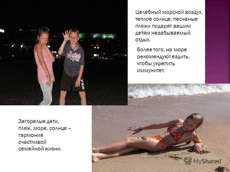 Целебный морской воздух, теплое солнце, песчаные пляжи подарят вашим детям незабываемый отдых. Более того, на море рекомендуют ездить, чтобы укрепить иммунитет. Загорелые дети, пляж, море, солнце – гармония счастливой семейной жизни.
