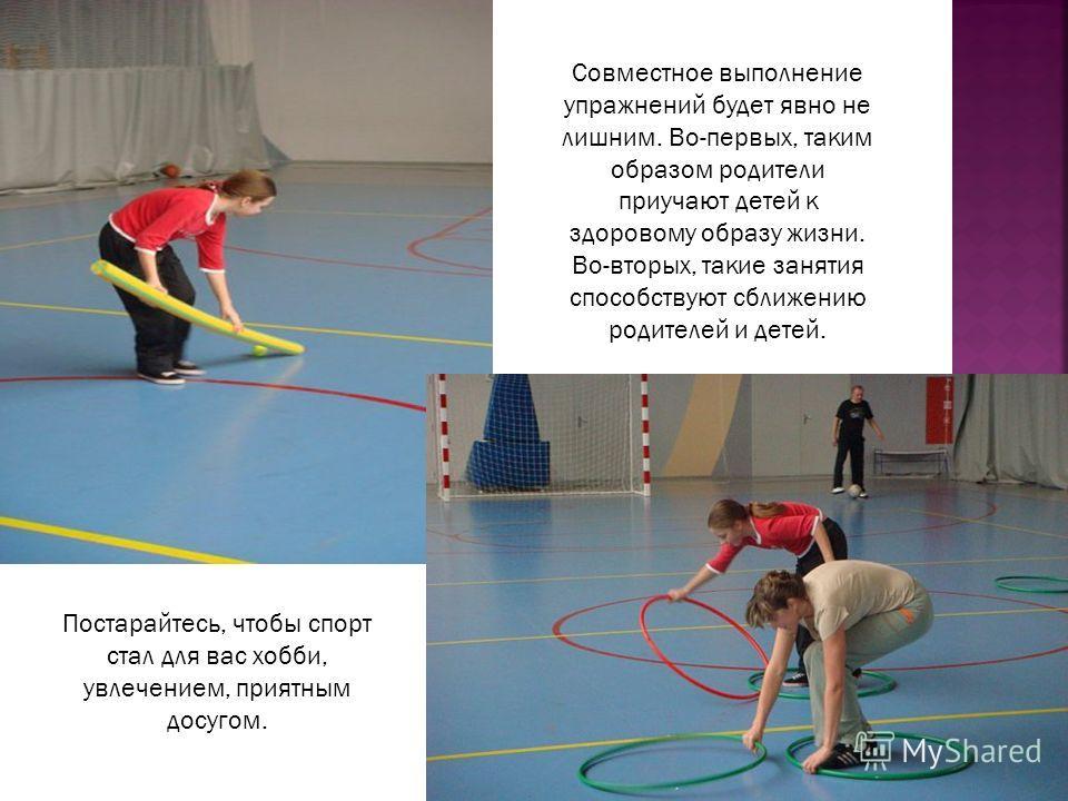 Постарайтесь, чтобы спорт стал для вас хобби, увлечением, приятным досугом. Совместное выполнение упражнений будет явно не лишним. Во-первых, таким образом родители приучают детей к здоровому образу жизни. Во-вторых, такие занятия способствуют сближе