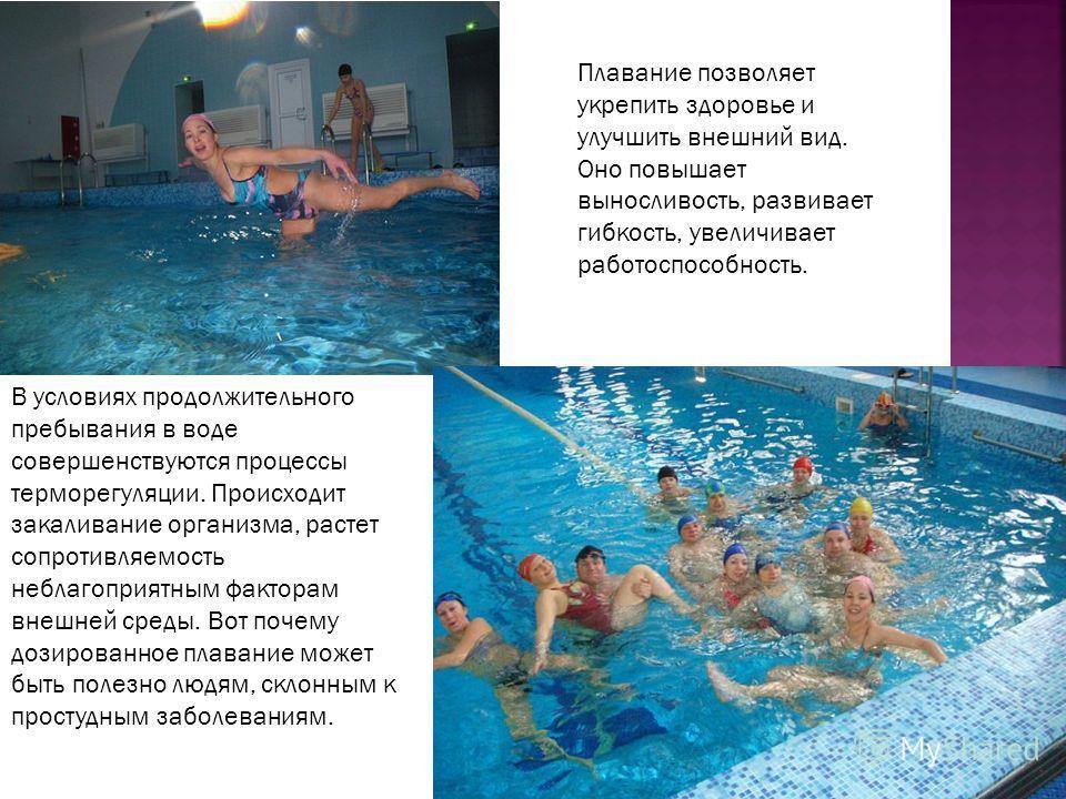 Плавание позволяет укрепить здоровье и улучшить внешний вид. Оно повышает выносливость, развивает гибкость, увеличивает работоспособность. В условиях продолжительного пребывания в воде совершенствуются процессы терморегуляции. Происходит закаливание