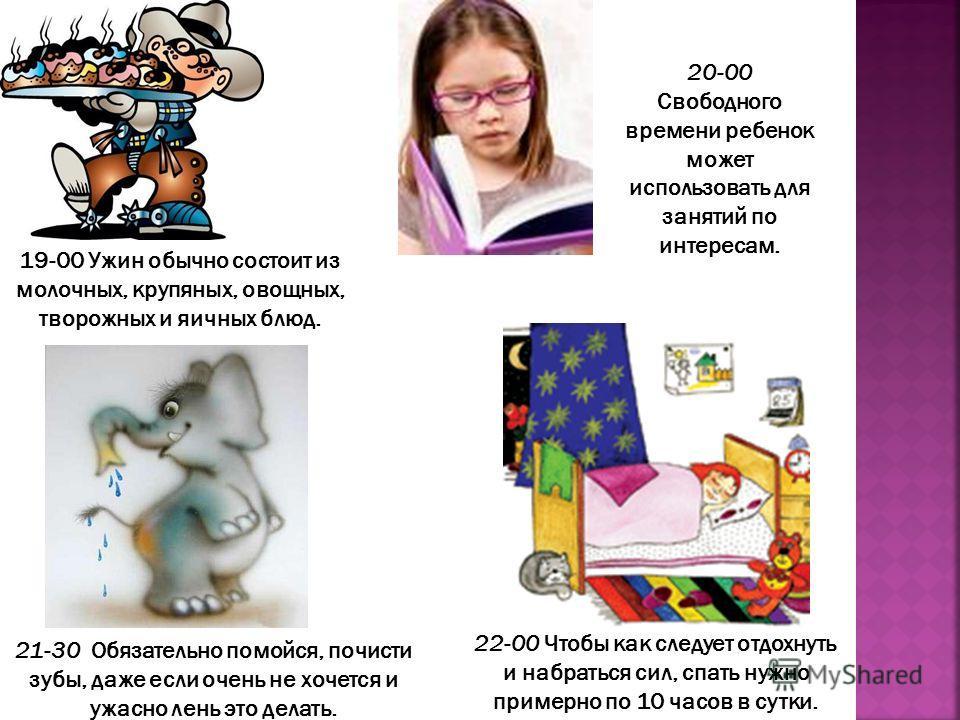 20-00 Свободного времени ребенок может использовать для занятий по интересам. 22-00 Чтобы как следует отдохнуть и набраться сил, спать нужно примерно по 10 часов в сутки. 19-00 Ужин обычно состоит из молочных, крупяных, овощных, творожных и яичных бл