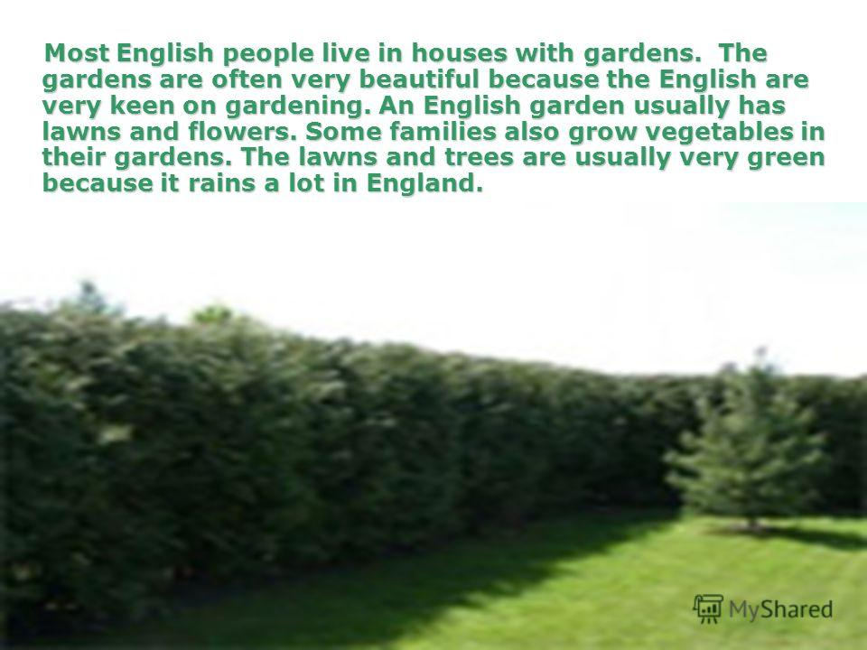 Most English people live in houses with gardens. The gardens are often very beautiful because the English are very keen on gardening. An English garden usually has lawns and flowers. Some families also grow vegetables in their gardens. The lawns and