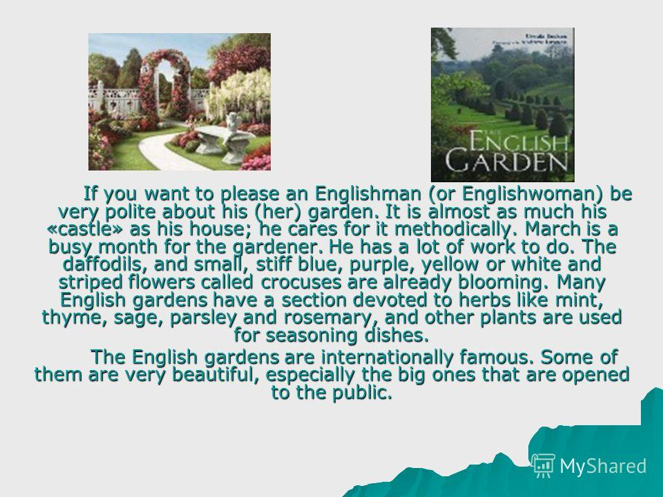 If you want to please an Englishman (or Englishwoman) be very polite about his (her) garden. It is almost as much his «castle» as his house; he cares for it methodically. March is a busy month for the gardener. He has a lot of work to do. The daffodi