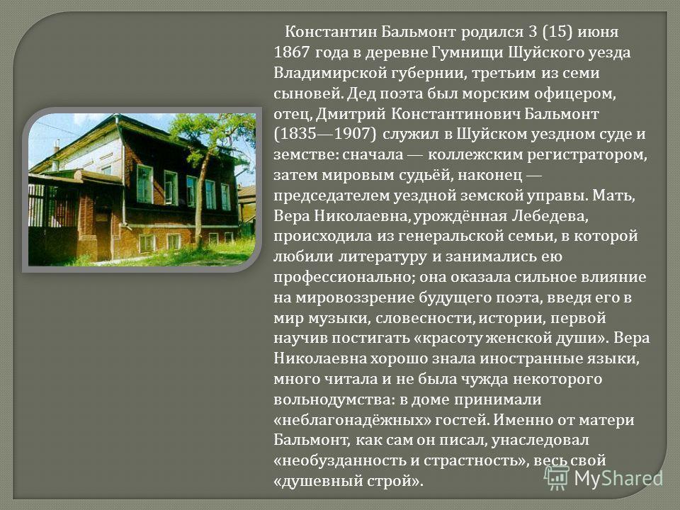 Константин Бальмонт родился 3 (15) июня 1867 года в деревне Гумнищи Шуйского уезда Владимирской губернии, третьим из семи сыновей. Дед поэта был морским офицером, отец, Дмитрий Константинович Бальмонт (18351907) служил в Шуйском уездном суде и земств