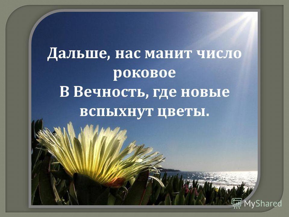 Дальше, нас манит число роковое В Вечность, где новые вспыхнут цветы.