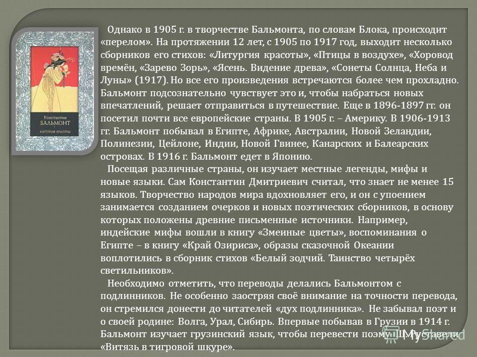 Однако в 1905 г. в творчестве Бальмонта, по словам Блока, происходит « перелом ». На протяжении 12 лет, с 1905 по 1917 год, выходит несколько сборников его стихов : « Литургия красоты », « Птицы в воздухе », « Хоровод времён, « Зарево Зорь », « Ясень